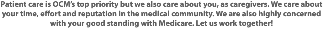 Patient care is OCM's top priority but we also care about you, as caregivers. We care about your time, effort and reputation in the medical community. We are also highly concerned with your good standing with Medicare. Let us work together!