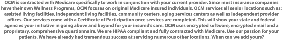 OCM is contracted with Medicare specifically to work in conjunction with your current provider. Since most insurance companies have their own Wellness Programs, OCM focuses on original Medicare insured individuals. OCM services all senior locations such as: assisted living facilities, independent living facilities, community centers, aging services centers as well as independent provider offices. Our services come with a Certificate of Participation once services are completed. This will show your state and federal agencies your initiative in going above and beyond for your insured's care. OCM uses encrypted software, encrypted email and a proprietary, comprehensive questionnaire. We are HIPAA compliant and fully contracted with Medicare. Use our passion for your patients. We have already had tremendous success at servicing numerous other locations. When can we add yours?